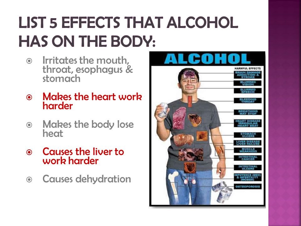  Irritates the mouth, throat, esophagus & stomach  Makes the heart work harder  Makes the body lose heat  Causes the liver to work harder  Causes dehydration