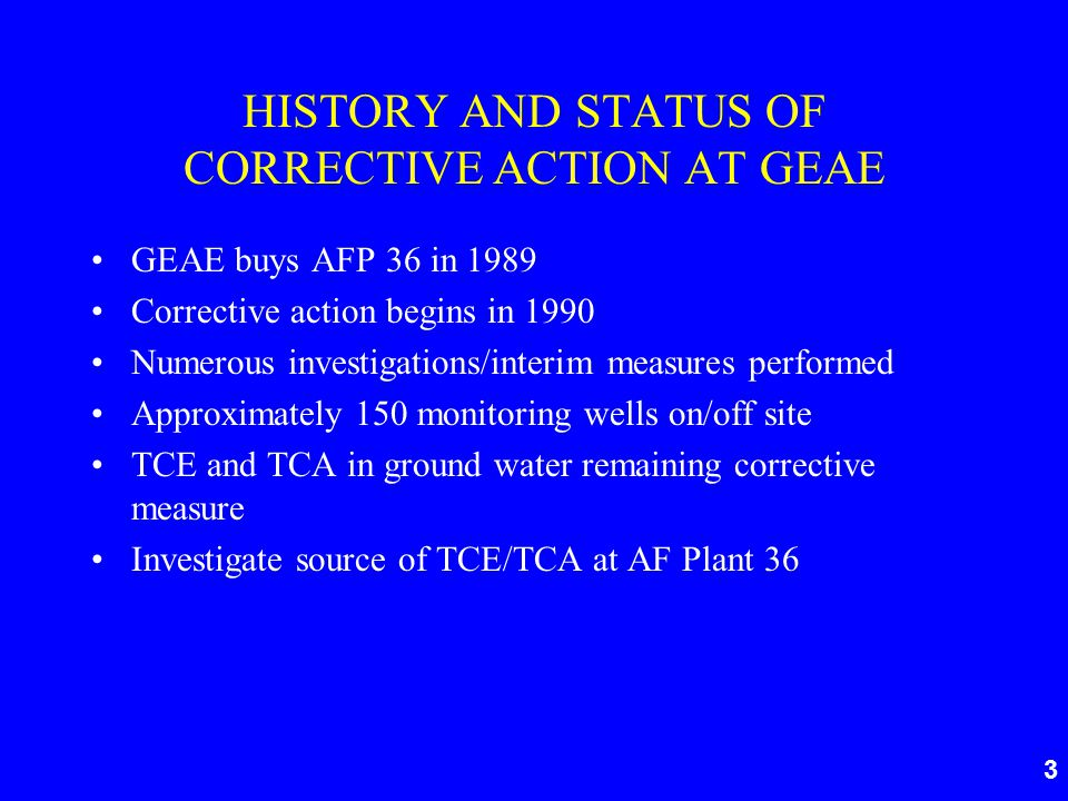 3 HISTORY AND STATUS OF CORRECTIVE ACTION AT GEAE GEAE buys AFP 36 in 1989 Corrective action begins in 1990 Numerous investigations/interim measures performed Approximately 150 monitoring wells on/off site TCE and TCA in ground water remaining corrective measure Investigate source of TCE/TCA at AF Plant 36