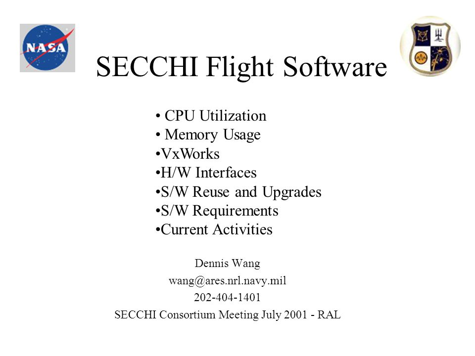 SECCHI Flight Software Dennis Wang wang@ares.nrl.navy.mil 202-404-1401 SECCHI Consortium Meeting July 2001 - RAL CPU Utilization Memory Usage VxWorks H/W Interfaces S/W Reuse and Upgrades S/W Requirements Current Activities