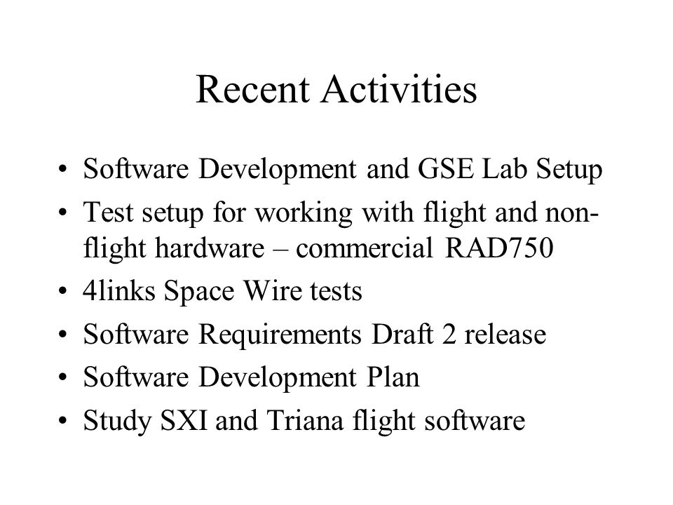 Recent Activities Software Development and GSE Lab Setup Test setup for working with flight and non- flight hardware – commercial RAD750 4links Space Wire tests Software Requirements Draft 2 release Software Development Plan Study SXI and Triana flight software