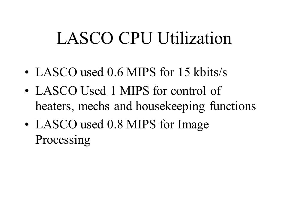 LASCO CPU Utilization LASCO used 0.6 MIPS for 15 kbits/s LASCO Used 1 MIPS for control of heaters, mechs and housekeeping functions LASCO used 0.8 MIPS for Image Processing