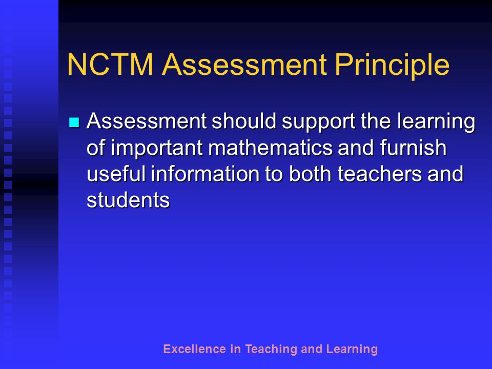 Excellence in Teaching and Learning NCTM Assessment Principle Reflect the mathematics that students should know and be able to do Reflect the mathematics that students should know and be able to do Enhance mathematics learning Enhance mathematics learning Promote equity Promote equity Be an open process Be an open process Promote valid inference Promote valid inference Be a coherent process Be a coherent process Assessment Standards for School Mathematics (NCTM, 1995)