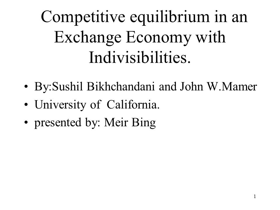 1 Competitive equilibrium in an Exchange Economy with Indivisibilities. By:Sushil Bikhchandani and John W.Mamer University of California. presented by