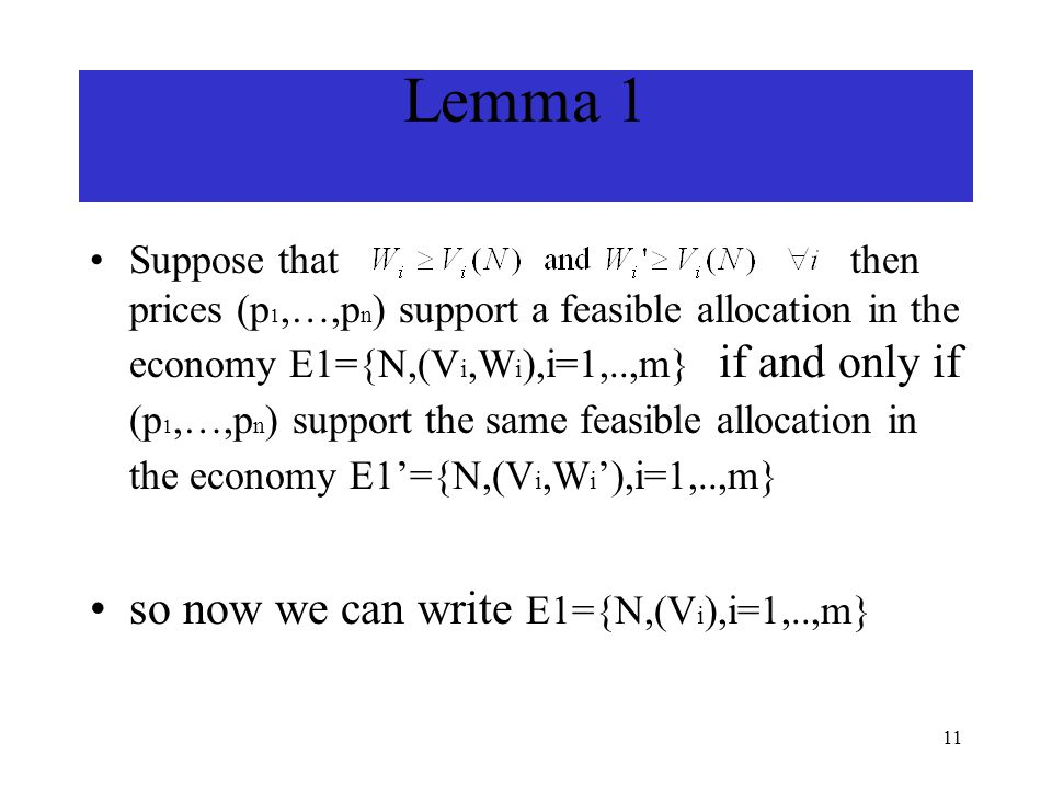 11 Lemma 1 Suppose that then prices (p 1,…,p n ) support a feasible allocation in the economy E1={N,(V i,W i ),i=1,..,m} if and only if (p 1,…,p n ) support the same feasible allocation in the economy E1'={N,(V i,W i '),i=1,..,m} so now we can write E1={N,(V i ),i=1,..,m}