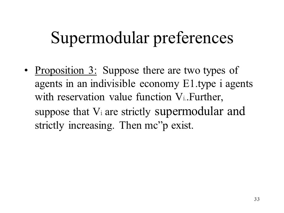 33 Supermodular preferences Proposition 3: Suppose there are two types of agents in an indivisible economy E1.type i agents with reservation value function V i..Further, suppose that V i are strictly supermodular and strictly increasing.