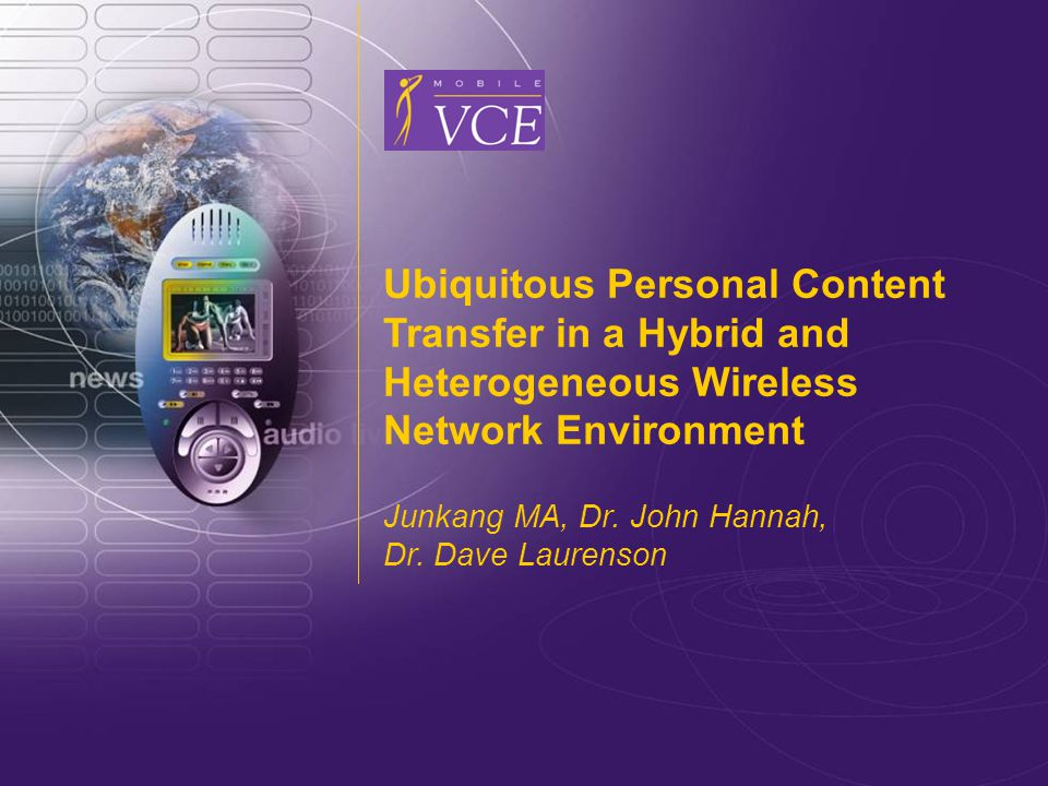 www.mobilevce.com © 2008 Mobile VCE Ubiquitous Personal Content Transfer in a Hybrid and Heterogeneous Wireless Network Environment Junkang MA, Dr.