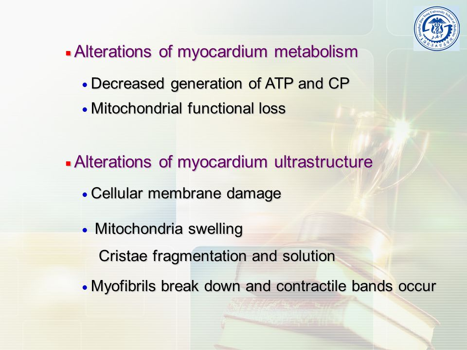 ■ Alterations of myocardium metabolism Decreased generation of ATP and CP ● Decreased generation of ATP and CP Mitochondrial functional loss ● Mitochondrial functional loss ■ Alterations of myocardium ultrastructure Cellular membrane damage ● Cellular membrane damage Myofibrils break down and contractile bands occur ● Myofibrils break down and contractile bands occur Mitochondria swelling ● Mitochondria swelling Cristae fragmentation and solution Cristae fragmentation and solution