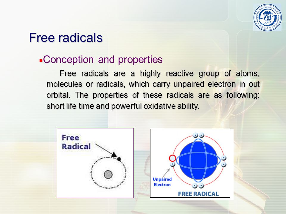 ■ ■ Conception and properties Free radicals Free radicals are a highly reactive group of atoms, molecules or radicals, which carry unpaired electron i
