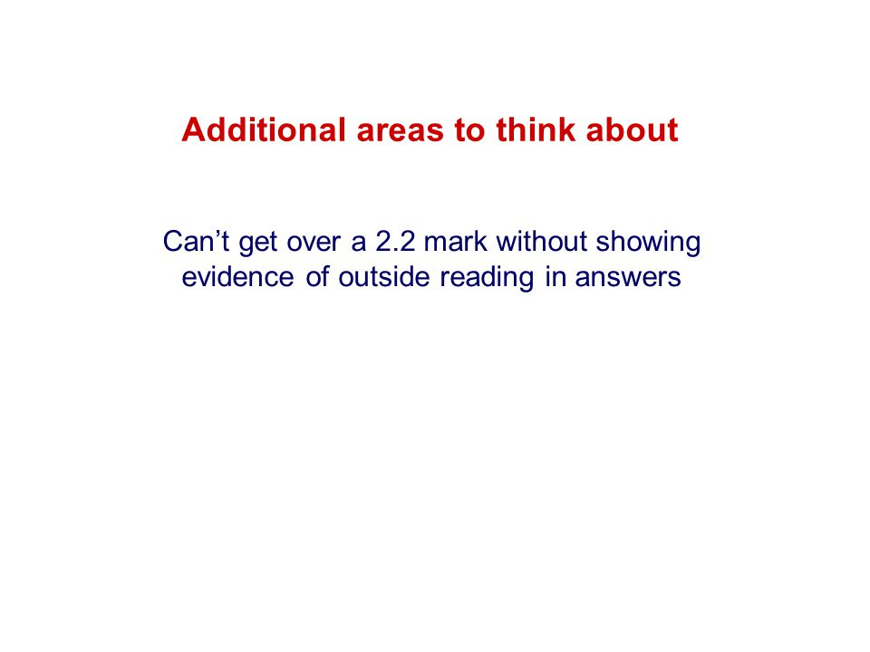 Additional areas to think about Can't get over a 2.2 mark without showing evidence of outside reading in answers