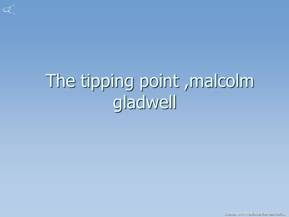 Created with MindGenius Business 2005® The tipping point,malcolm gladwell The tipping point,malcolm gladwell