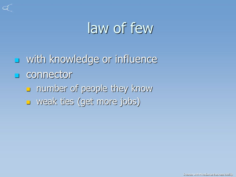 Created with MindGenius Business 2005® law of few law of few with knowledge or influence with knowledge or influence connector connector number of people they know number of people they know weak ties (get more jobs) weak ties (get more jobs)