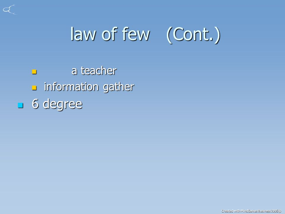 Created with MindGenius Business 2005® law of few (Cont.) law of few (Cont.) a teacher a teacher information gather information gather 6 degree 6 degree