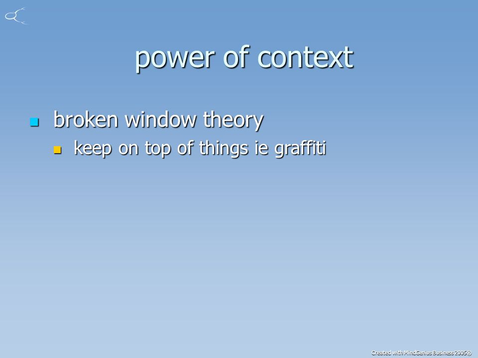 Created with MindGenius Business 2005® power of context power of context broken window theory broken window theory keep on top of things ie graffiti keep on top of things ie graffiti