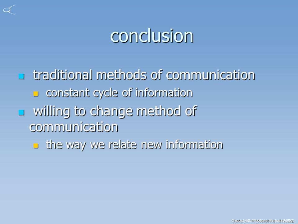 Created with MindGenius Business 2005® conclusion conclusion traditional methods of communication traditional methods of communication constant cycle of information constant cycle of information willing to change method of communication willing to change method of communication the way we relate new information the way we relate new information