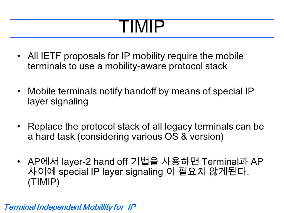 Terminal Independent Mobillity for IP TIMIP All IETF proposals for IP mobility require the mobile terminals to use a mobility-aware protocol stack Mobile terminals notify handoff by means of special IP layer signaling Replace the protocol stack of all legacy terminals can be a hard task (considering various OS & version) AP 에서 layer-2 hand off 기법을 사용하면 Terminal 과 AP 사이에 special IP layer signaling 이 필요치 않게된다.
