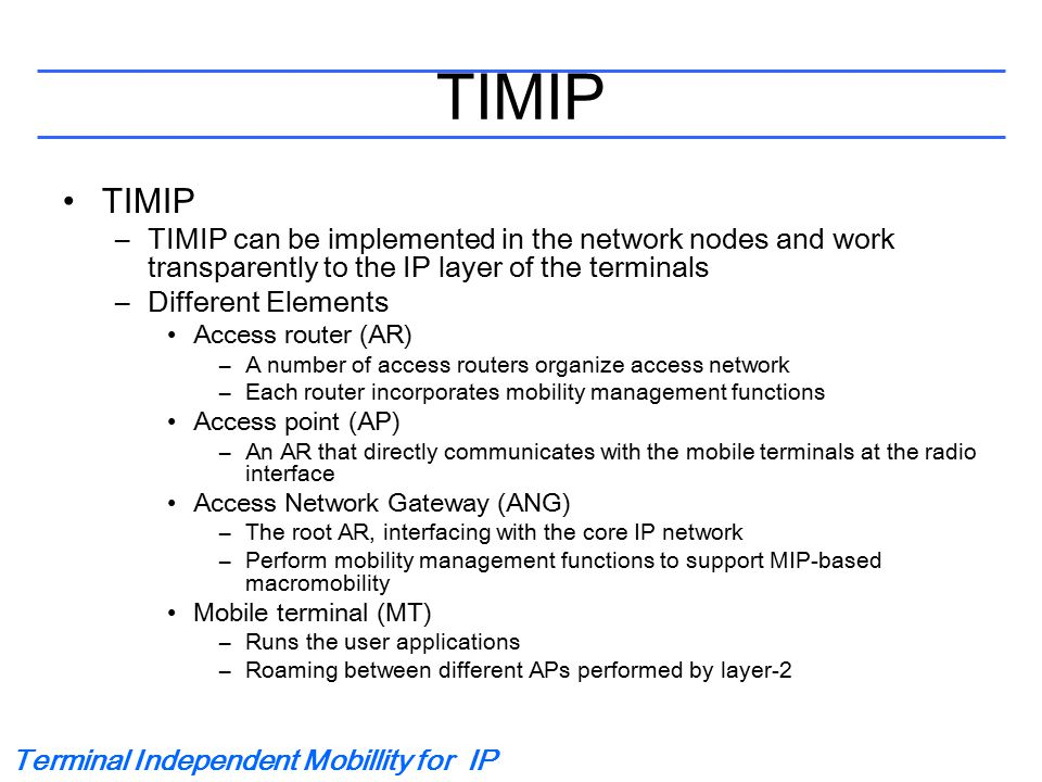 Terminal Independent Mobillity for IP TIMIP –TIMIP can be implemented in the network nodes and work transparently to the IP layer of the terminals –Di