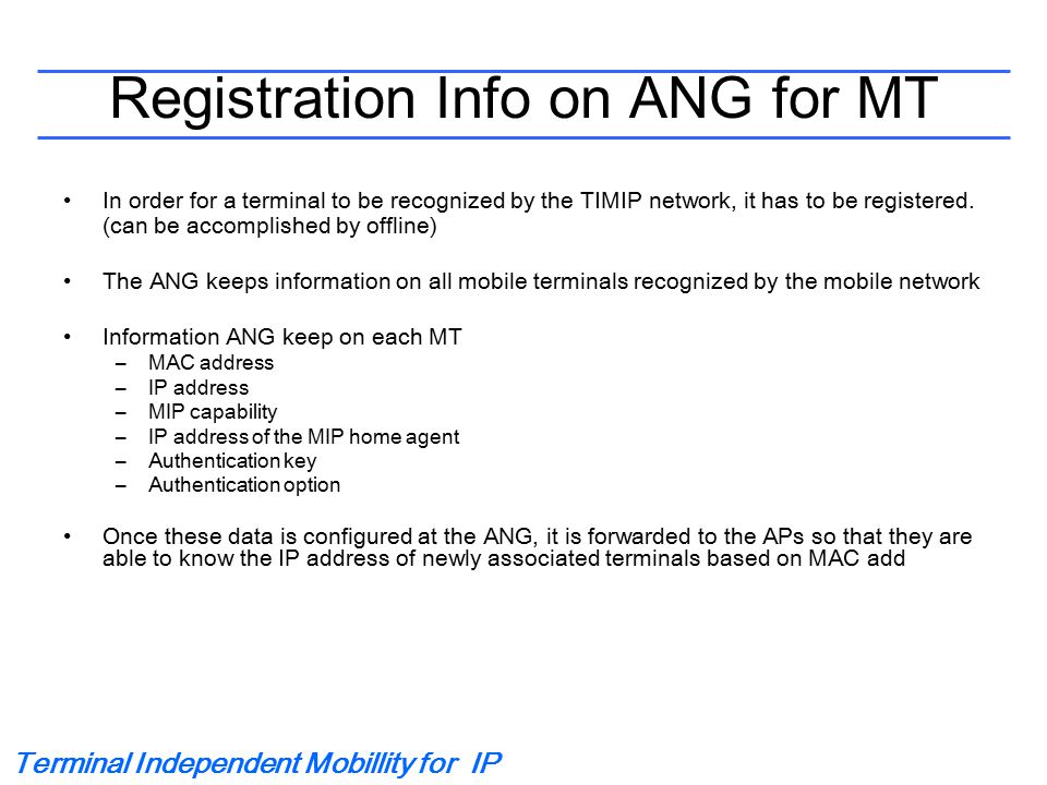Terminal Independent Mobillity for IP Registration Info on ANG for MT In order for a terminal to be recognized by the TIMIP network, it has to be registered.