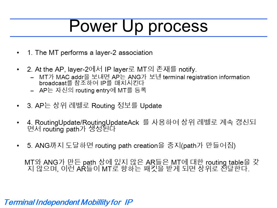 Terminal Independent Mobillity for IP Power Up process 1. The MT performs a layer-2 association 2. At the AP, layer-2 에서 IP layer 로 MT 의 존재를 notify. –