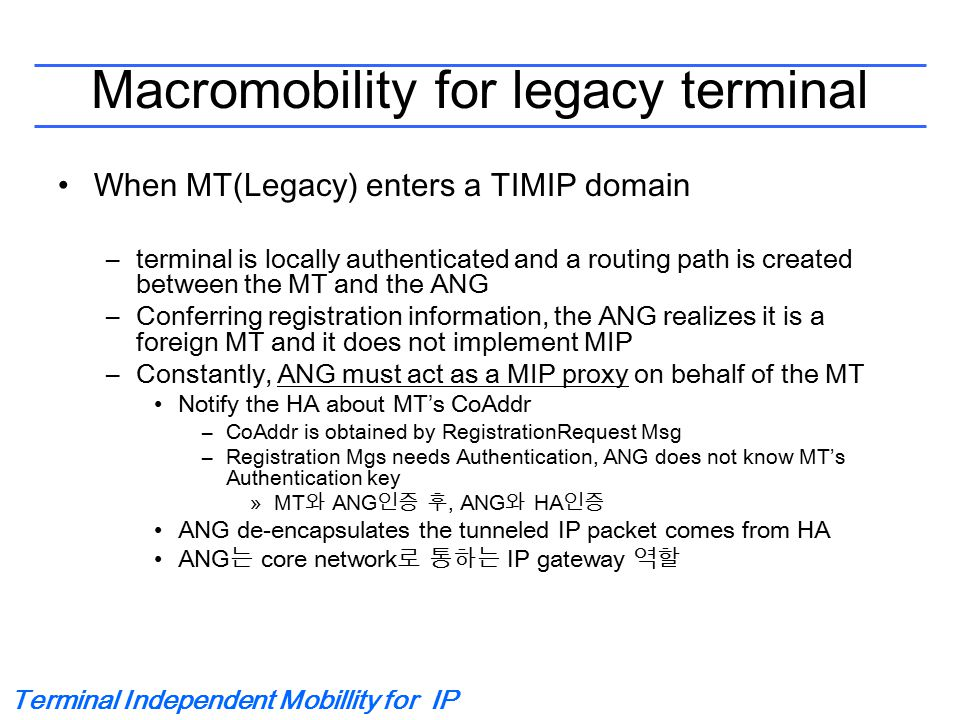 Terminal Independent Mobillity for IP Macromobility for legacy terminal When MT(Legacy) enters a TIMIP domain –terminal is locally authenticated and a routing path is created between the MT and the ANG –Conferring registration information, the ANG realizes it is a foreign MT and it does not implement MIP –Constantly, ANG must act as a MIP proxy on behalf of the MT Notify the HA about MT's CoAddr –CoAddr is obtained by RegistrationRequest Msg –Registration Mgs needs Authentication, ANG does not know MT's Authentication key »MT 와 ANG 인증 후, ANG 와 HA 인증 ANG de-encapsulates the tunneled IP packet comes from HA ANG 는 core network 로 통하는 IP gateway 역할