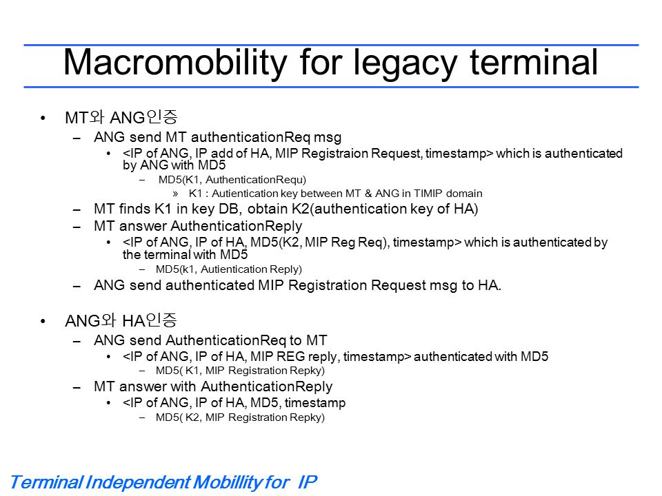 Terminal Independent Mobillity for IP Macromobility for legacy terminal MT 와 ANG 인증 –ANG send MT authenticationReq msg which is authenticated by ANG with MD5 – MD5(K1, AuthenticationRequ) »K1 : Autientication key between MT & ANG in TIMIP domain –MT finds K1 in key DB, obtain K2(authentication key of HA) –MT answer AuthenticationReply which is authenticated by the terminal with MD5 –MD5(k1, Autientication Reply) –ANG send authenticated MIP Registration Request msg to HA.