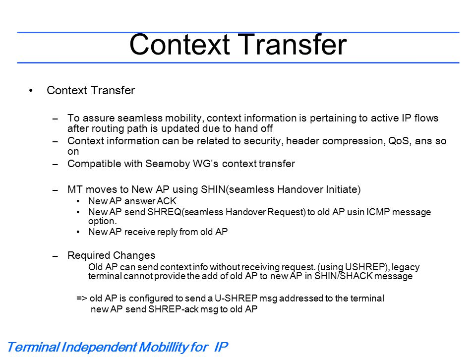 Terminal Independent Mobillity for IP Context Transfer –To assure seamless mobility, context information is pertaining to active IP flows after routing path is updated due to hand off –Context information can be related to security, header compression, QoS, ans so on –Compatible with Seamoby WG's context transfer –MT moves to New AP using SHIN(seamless Handover Initiate) New AP answer ACK New AP send SHREQ(seamless Handover Request) to old AP usin ICMP message option.
