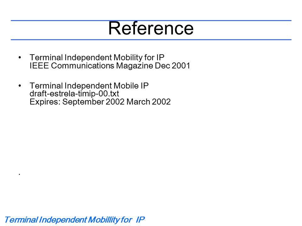 Terminal Independent Mobillity for IP Reference Terminal Independent Mobility for IP IEEE Communications Magazine Dec 2001 Terminal Independent Mobile IP draft-estrela-timip-00.txt Expires: September 2002 March 2002.