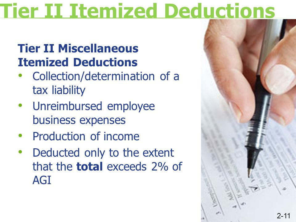 Tier II Itemized Deductions Tier II Miscellaneous Itemized Deductions Collection/determination of a tax liability Unreimbursed employee business expenses Production of income Deducted only to the extent that the total exceeds 2% of AGI 2-11