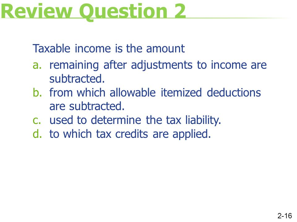 Review Question 2 Taxable income is the amount a.remaining after adjustments to income are subtracted. b.from which allowable itemized deductions are