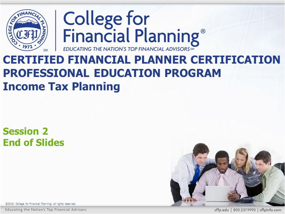 ©2015, College for Financial Planning, all rights reserved. Session 2 End of Slides CERTIFIED FINANCIAL PLANNER CERTIFICATION PROFESSIONAL EDUCATION P