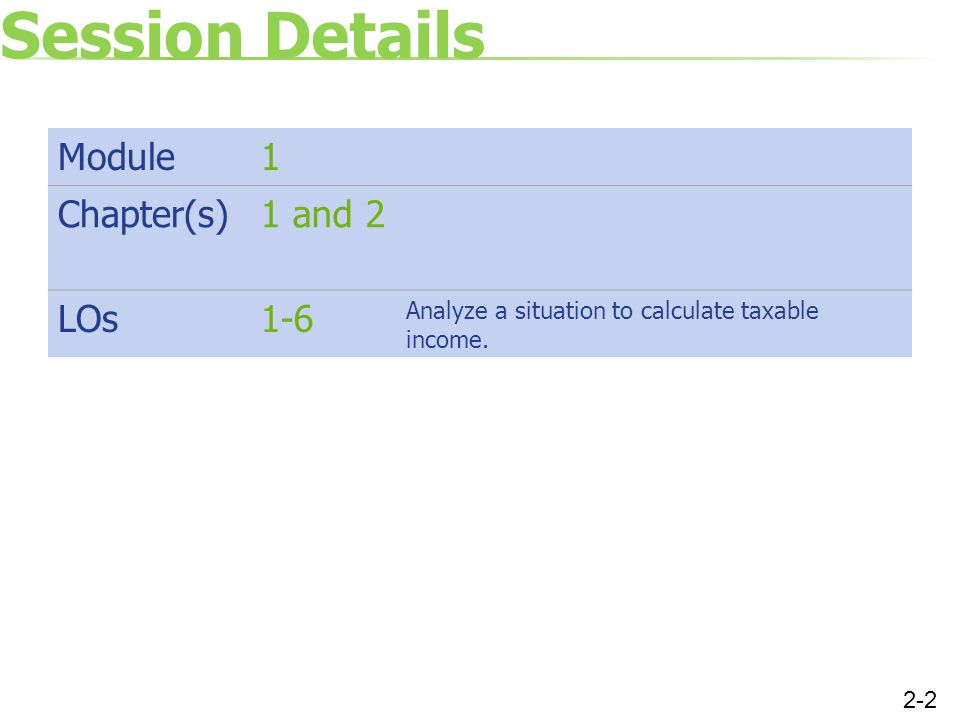 Session Details Module1 Chapter(s)1 and 2 LOs1-6 Analyze a situation to calculate taxable income. 2-2