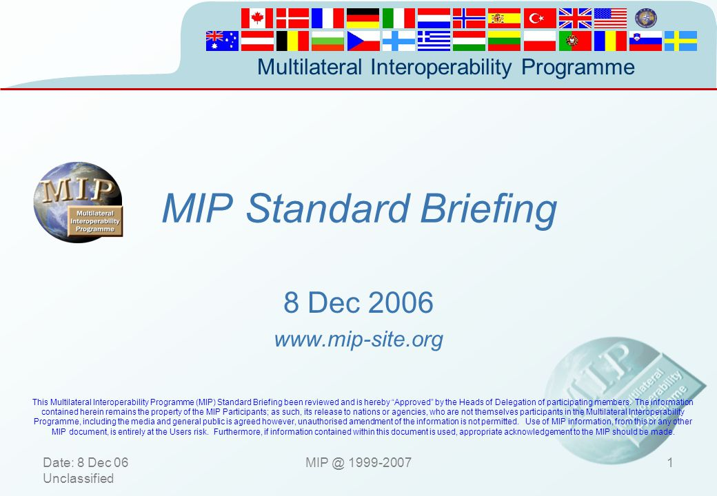 Multilateral Interoperability Programme UnclassifiedMIP © 1999-200712 Concept Security COMMS (Nation A) COMMS (Nation A) COMMS (Nation B) COMMS (Nation B) SECURE AREA MCI (A) Imple.