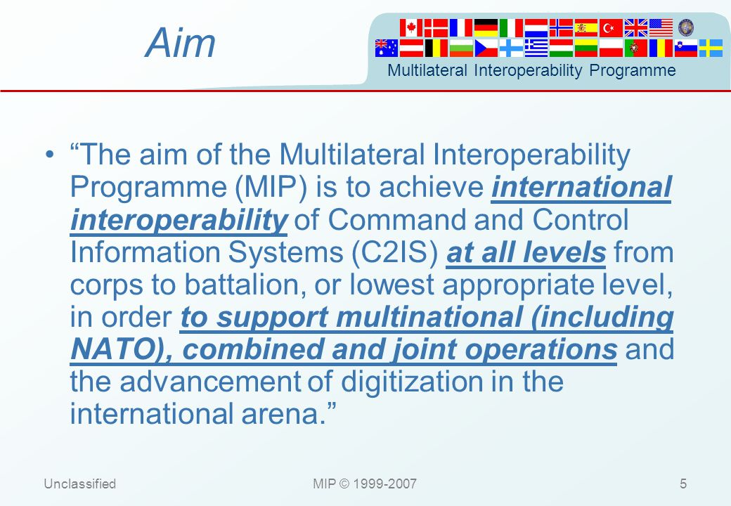 Multilateral Interoperability Programme UnclassifiedMIP © 1999-200726 Specification Schedule Dec 2003 - Release of the MIP Baseline 1 Feb 2004 - MOA with NDAG Oct 2004 - Baseline 2 Tests start Oct 2005.