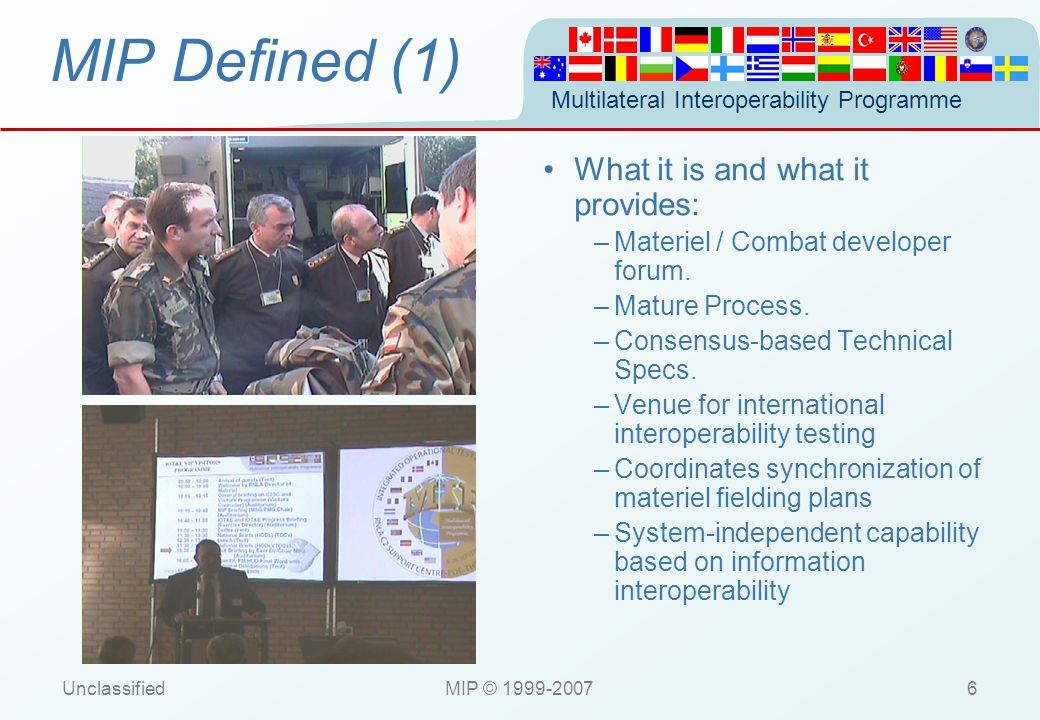 Multilateral Interoperability Programme UnclassifiedMIP © 1999-200727 MIP Adoption & Stability National C2IS NATO Corporate Data Model NATO Corporate Data Model NATO Force Goal NATO Force Goal NATO Standardisation Agreement NATO Standardisation Agreement BiSC AIS Land Functional Services BiSC AIS Land Functional Services NATO C3 Technical Architecture NATO C3 Technical Architecture NATO Policy HRF(L) / NRF
