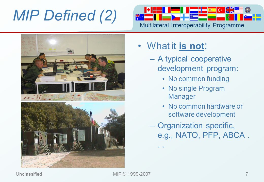 Multilateral Interoperability Programme UnclassifiedMIP © 1999-200718 Concept Baseline 1 NATO DEGREE 2.H INTEROPERABILITY NATO LEVEL 5 INTERCONNECTIVITY NATO DEGREE 4.A INTEROPERABILITY NATO LEVEL 4 INTERCONNECTIVITY C2IEDM NATIONAL C2IS (A) ODB C2IEDM NATIONAL C2IS (A) ODB MIP Agreed Standard for DEM DATA EXCHANGE MECHANISM MIP Agreed Standard for MEM MESSAGE EXCHANGE MECHANISM MIP MTF MIP MTF Translation and formatting mechanism Translation and formatting mechanism Translation and formatting mechanism Translation and formatting mechanism