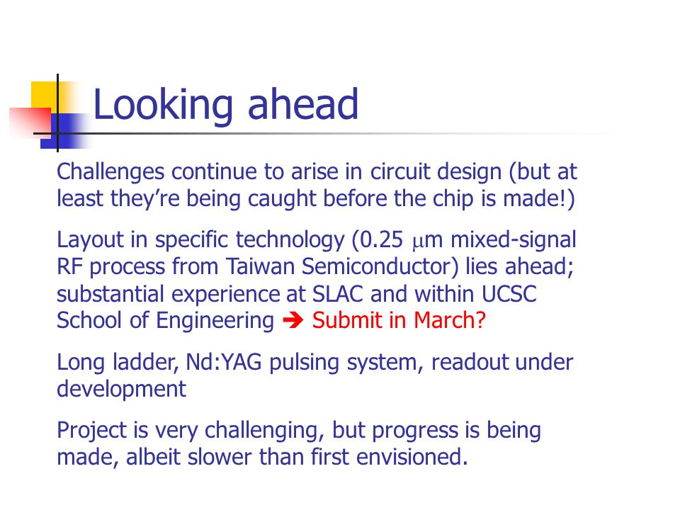 Looking ahead Challenges continue to arise in circuit design (but at least they're being caught before the chip is made!) Layout in specific technology (0.25  m mixed-signal RF process from Taiwan Semiconductor) lies ahead; substantial experience at SLAC and within UCSC School of Engineering  Submit in March.