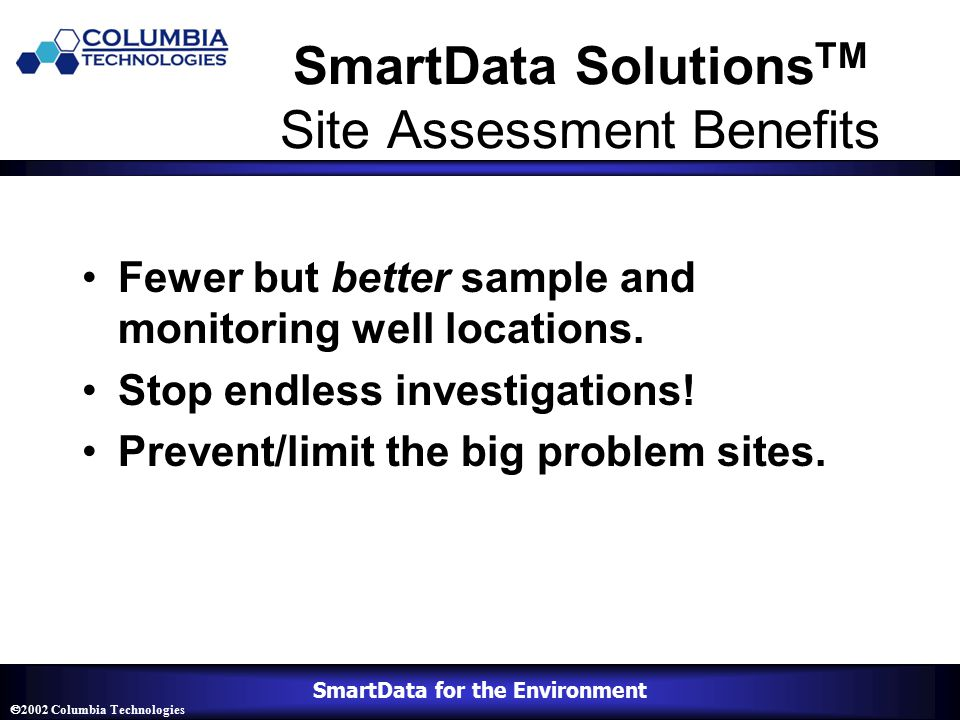 SmartData for the Environment  2002 Columbia Technologies SmartData Solutions TM Site Assessment Benefits Fewer but better sample and monitoring well locations.