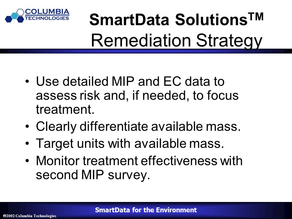 SmartData for the Environment  2002 Columbia Technologies SmartData Solutions TM Remediation Strategy Use detailed MIP and EC data to assess risk and, if needed, to focus treatment.