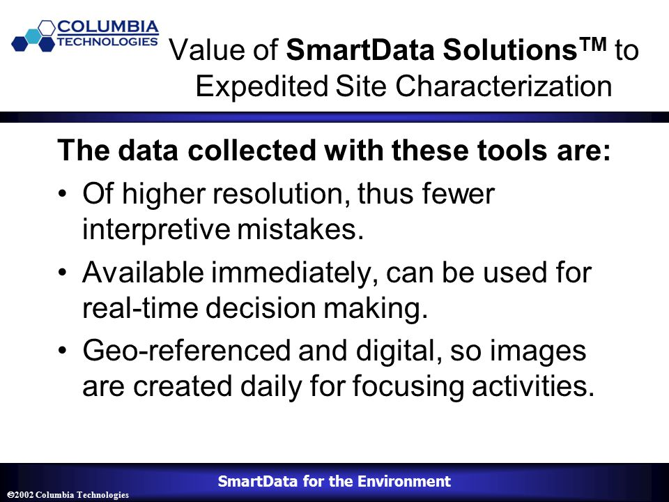 SmartData for the Environment  2002 Columbia Technologies Value of SmartData Solutions TM to Expedited Site Characterization The data collected with these tools are: Of higher resolution, thus fewer interpretive mistakes.