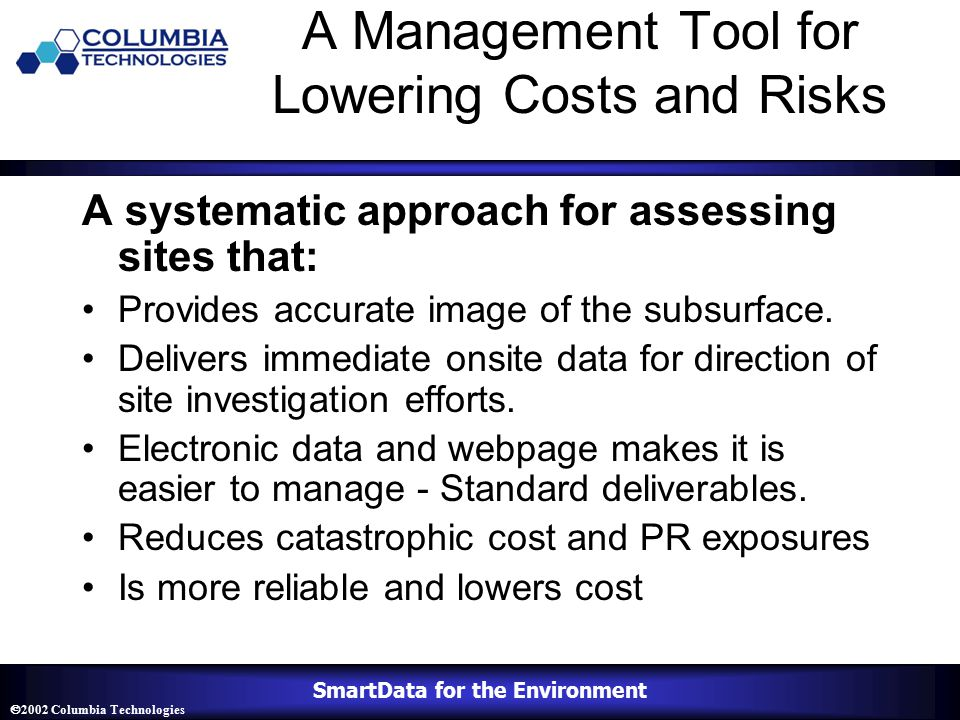 SmartData for the Environment  2002 Columbia Technologies A Management Tool for Lowering Costs and Risks A systematic approach for assessing sites that: Provides accurate image of the subsurface.