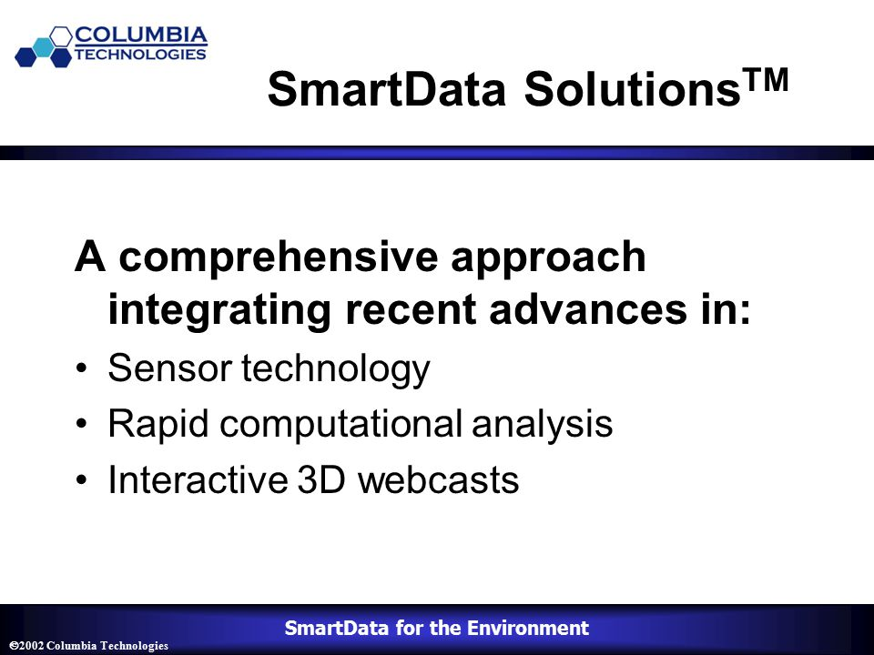 SmartData for the Environment  2002 Columbia Technologies SmartData Solutions TM A comprehensive approach integrating recent advances in: Sensor technology Rapid computational analysis Interactive 3D webcasts