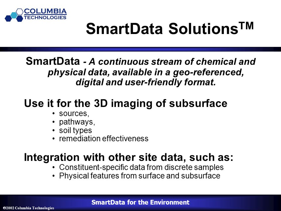 SmartData for the Environment  2002 Columbia Technologies SmartData Solutions TM SmartData - A continuous stream of chemical and physical data, available in a geo-referenced, digital and user-friendly format.