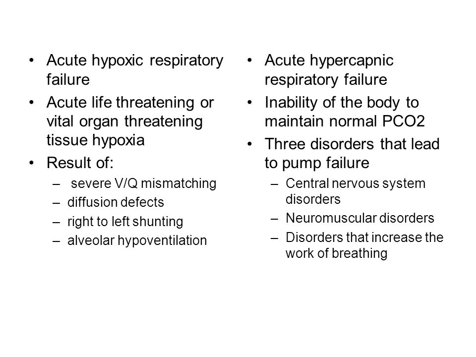 Acute hypoxic respiratory failure Acute life threatening or vital organ threatening tissue hypoxia Result of: – severe V/Q mismatching –diffusion defects –right to left shunting –alveolar hypoventilation Acute hypercapnic respiratory failure Inability of the body to maintain normal PCO2 Three disorders that lead to pump failure –Central nervous system disorders –Neuromuscular disorders –Disorders that increase the work of breathing