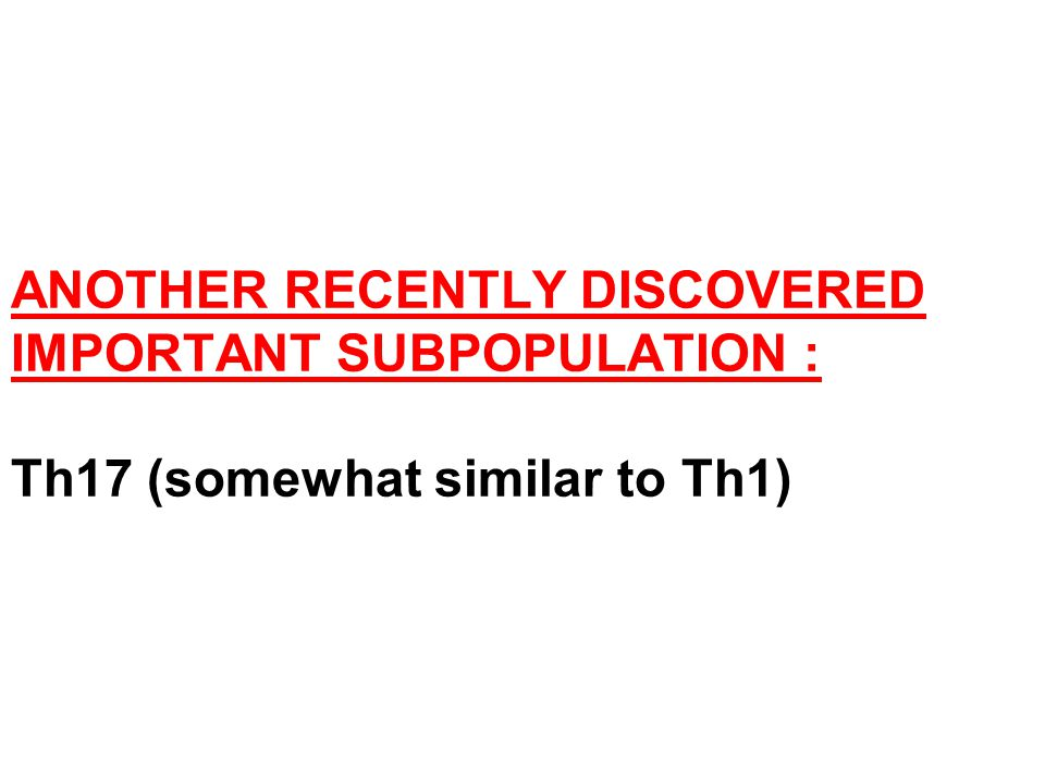 ANOTHER RECENTLY DISCOVERED IMPORTANT SUBPOPULATION : Th17 (somewhat similar to Th1)