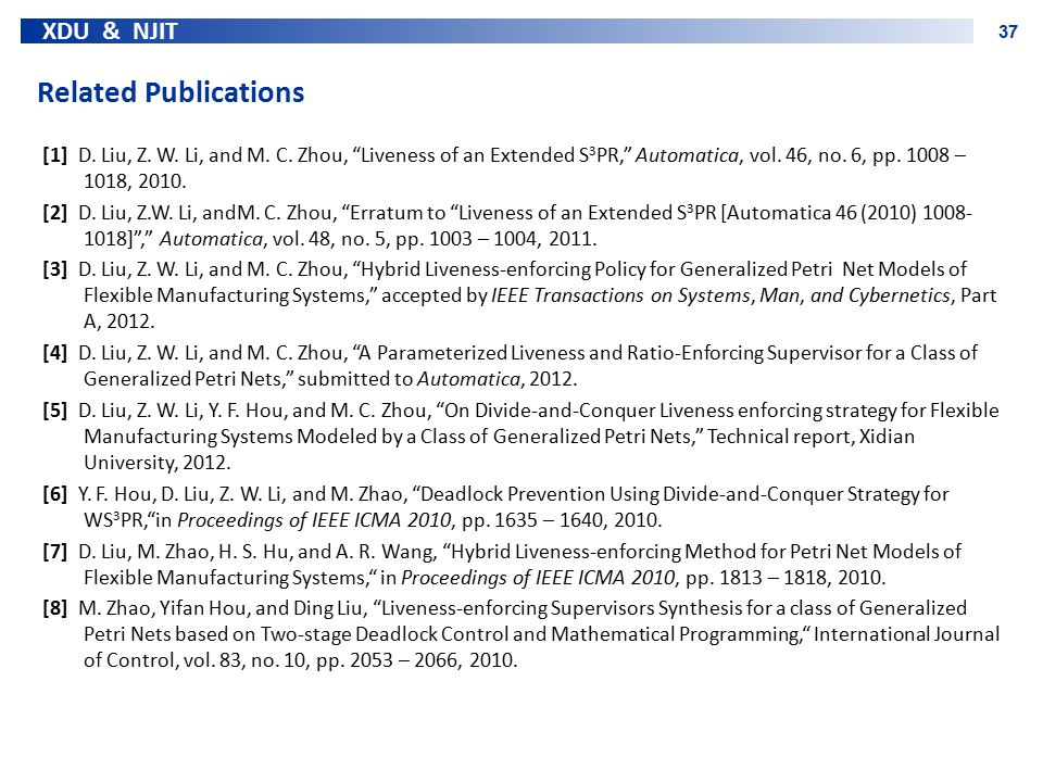 """XDU & NJIT 37 Related Publications [1] D. Liu, Z. W. Li, and M. C. Zhou, """"Liveness of an Extended S 3 PR,"""" Automatica, vol. 46, no. 6, pp. 1008 – 1018"""