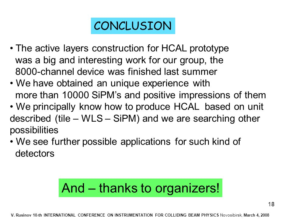 18 CONCLUSION The active layers construction for HCAL prototype was a big and interesting work for our group, the 8000-channel device was finished last summer We have obtained an unique experience with more than 10000 SiPM's and positive impressions of them We principally know how to produce HCAL based on unit described (tile – WLS – SiPM) and we are searching other possibilities We see further possible applications for such kind of detectors And – thanks to organizers.