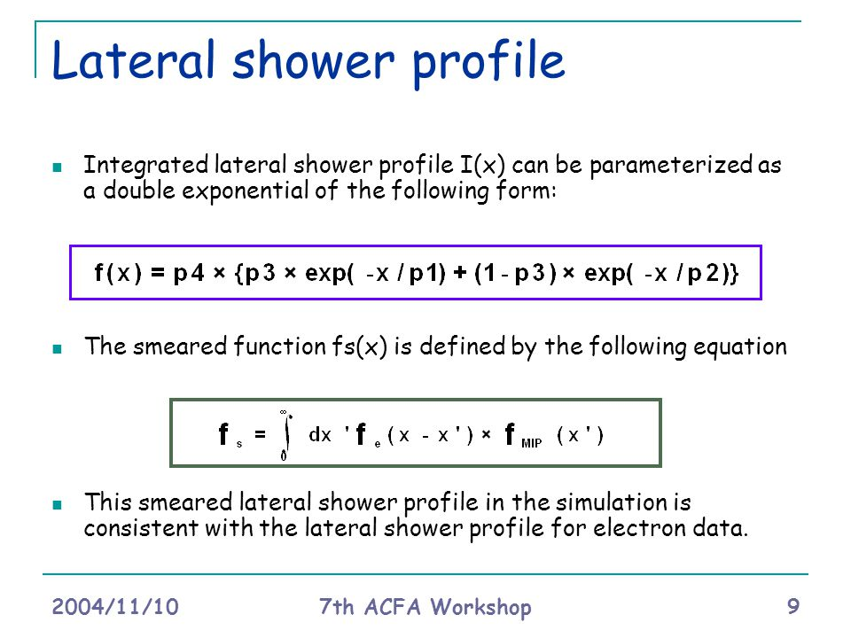 2004/11/10 7th ACFA Workshop 9 Lateral shower profile Integrated lateral shower profile I(x) can be parameterized as a double exponential of the following form: The smeared function fs(x) is defined by the following equation This smeared lateral shower profile in the simulation is consistent with the lateral shower profile for electron data.
