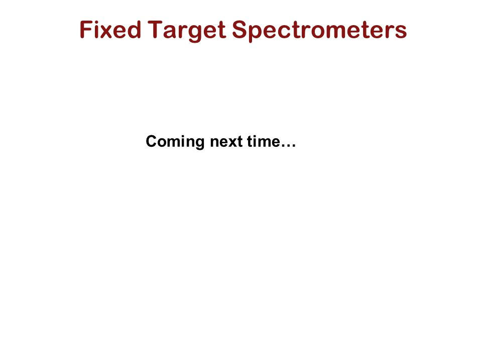 Fixed Target Spectrometers Coming next time…