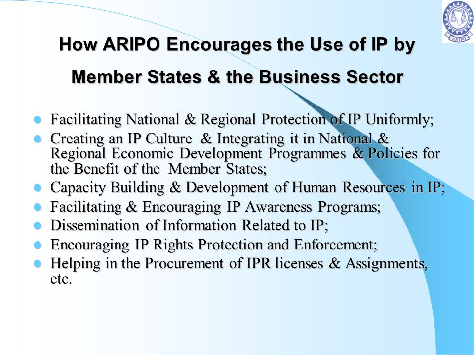 How ARIPO Encourages the Use of IP by Member States & the Business Sector Facilitating National & Regional Protection of IP Uniformly; Facilitating Na