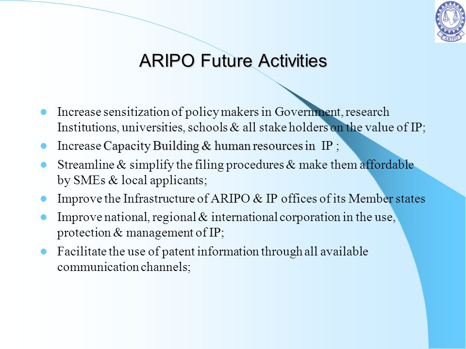 ARIPO Future Activities Increase sensitization of policy makers in Government, research Institutions, universities, schools & all stake holders on the