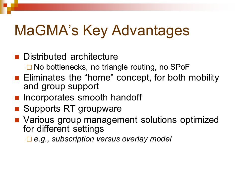 MaGMA's Key Advantages Distributed architecture  No bottlenecks, no triangle routing, no SPoF Eliminates the home concept, for both mobility and group support Incorporates smooth handoff Supports RT groupware Various group management solutions optimized for different settings  e.g., subscription versus overlay model